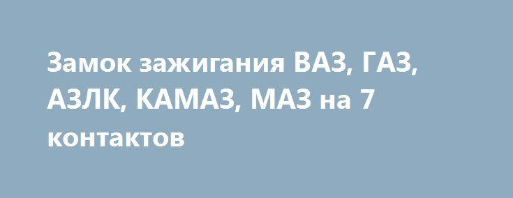 Замок зажигания ВАЗ, ГАЗ, АЗЛК, КАМАЗ, МАЗ на 7 контактов http://brandar.net/ru/a/ad/zamok-zazhiganiia-vaz-gaz-azlk-kamaz-maz-na-7-kontaktov/  Замок зажигания ВАЗ, ГАЗ, АЗЛК, КАМАЗ, МАЗ на 7 контактов с блокировкой. Два ключа.