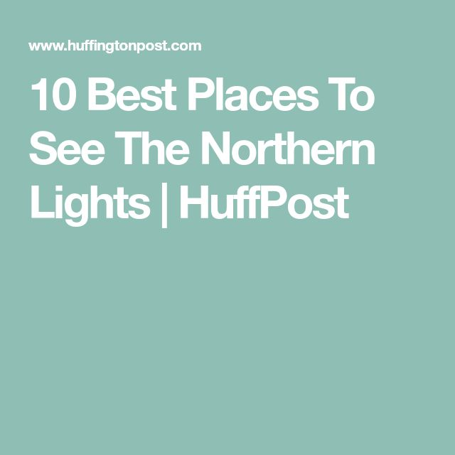 10 Best Places To See The Northern Lights | HuffPost