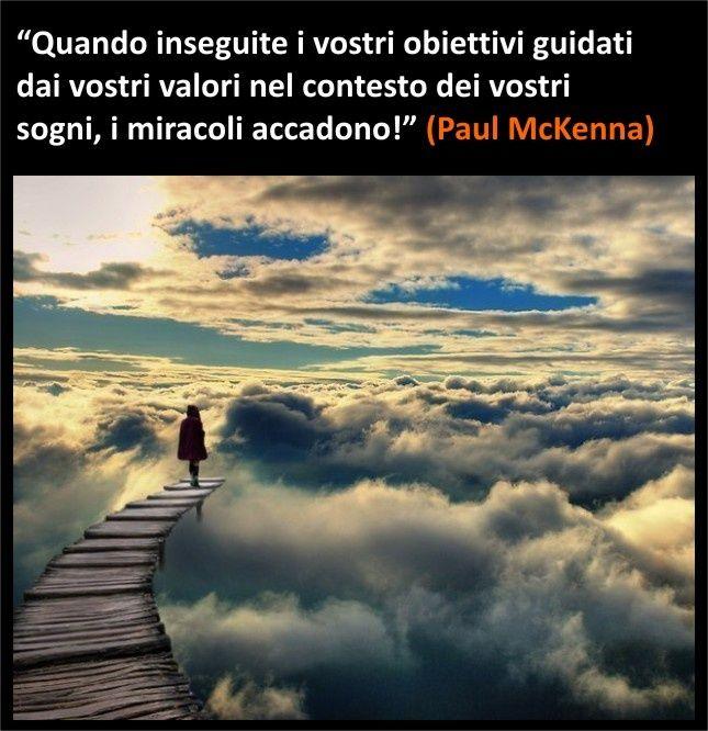 """""""Quando inseguite i vostri #obiettivi guidati dai vostri valori nel contesto dei vostri #sogni, i miracoli accadono!"""" (Paul #McKenna)"""