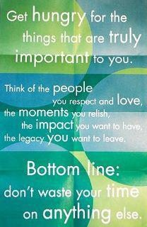 Get hungry for the things that are truly important to you!  <3  <3  <3