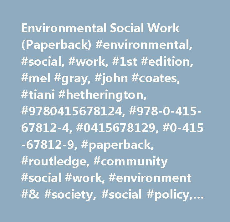 Environmental Social Work (Paperback) #environmental, #social, #work, #1st #edition, #mel #gray, #john #coates, #tiani #hetherington, #9780415678124, #978-0-415-67812-4, #0415678129, #0-415-67812-9, #paperback, #routledge, #community #social #work, #environment #& #society, #social #policy, #social #work, #et, #al, #gray…
