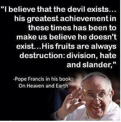 "Satan is alive and well. As Pope Francis says: His fruits are always destruction: division, hate, and slander."" ISIS violence in Iraq - clear proof!"