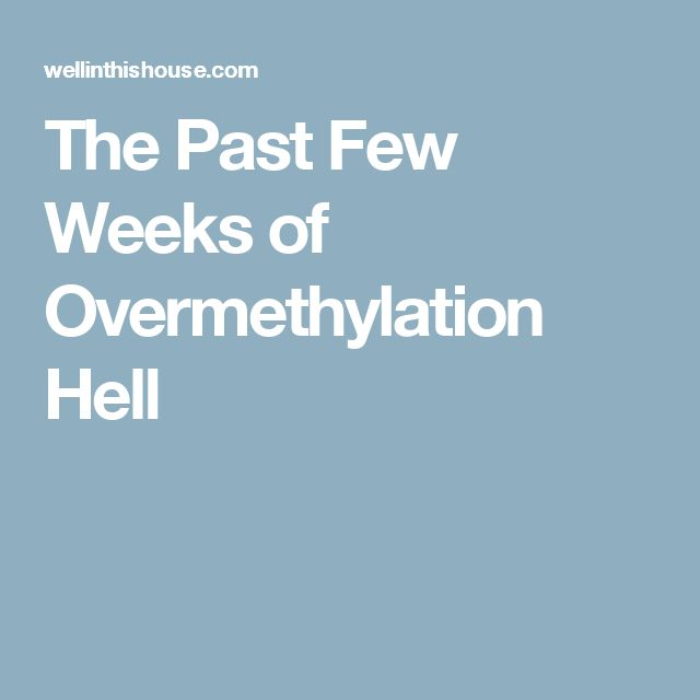 The Past Few Weeks of Overmethylation Hell