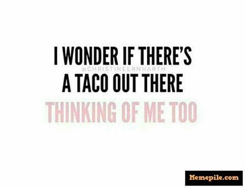 I wonder if there's a taco out there thinking of me, too?