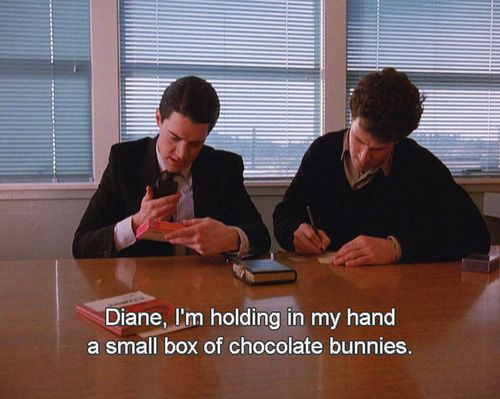 "Special Agent Dale Cooper ""Diane, I'm holding in my hand a small box of chocolate bunnies."""