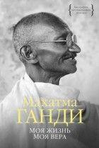 Махатма Ганди — Моя жизнь. Моя вера