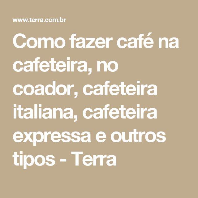Como fazer café na cafeteira, no coador, cafeteira italiana, cafeteira expressa e outros tipos  - Terra