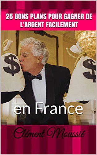 25 bons plans pour gagner de l'argent facilement: en France: Vous souhaitez gagner plus d'argent : voici 25 bons plans réunis dans cet…