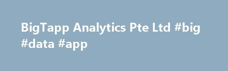 BigTapp Analytics Pte Ltd #big #data #app http://stockton.remmont.com/bigtapp-analytics-pte-ltd-big-data-app/  # Thinking Big. Data – think Big T app ! In today's non-stop global economy, fuel that propels the engine of business is knowledge (Insights) and wisdom (Actions). In this context, adoption of Big Data & Analytics have become a necessity to transform businesses from locally to globally. BigTapp defines a pragmatic approach to Big Data & Analytics that is rooted in performance and…