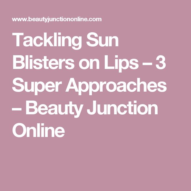 Tackling Sun Blisters on Lips – 3 Super Approaches – Beauty Junction Online