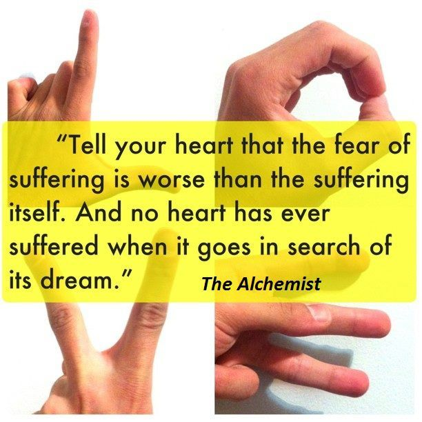 """""""Tell your heart that the fear of suffering is worse than the suffering itself. And no heart has ever suffered when it goes in search of its dream."""" - Paulo Coelho, The Alchemist"""