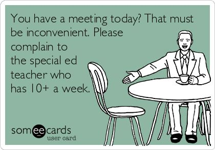You have a meeting today? That must be inconvenient. Please complain to the special ed teacher who has 10 a week. #sped #teaching #itscool