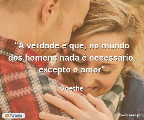 """""""A verdade é que, no mundo dos homens nada é necessário, excepto o amor."""" - Goethe"""