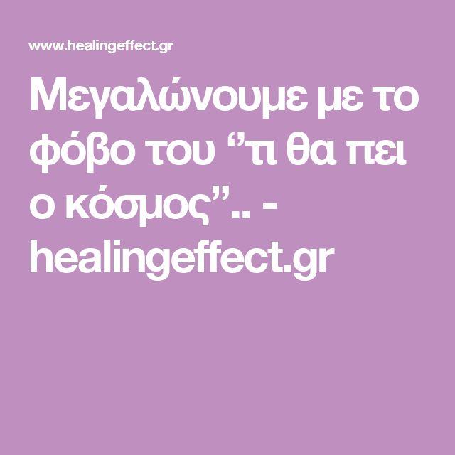 Μεγαλώνουμε με το φόβο του ''τι θα πει ο κόσμος''.. - healingeffect.gr