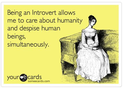 Being an Introvert allows me to care about humanity and despise human beings simultaneously.
