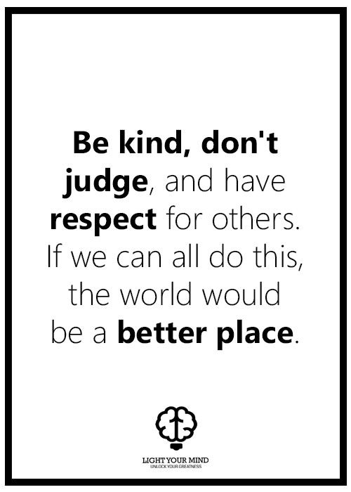 Be kind, don't judge, and have respect for others. If we can all do this, the world would be a better place.