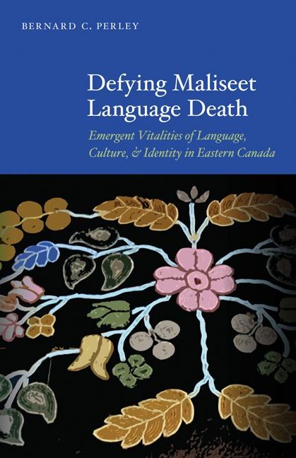 Defying Maliseet Language Death: Emergent Vitalities of Language, Culture, and Identity in Eastern Canada - Bernard C Perley (October 2012) $30.00