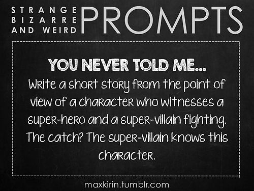 ✐ DAILY WEIRD PROMPT ✐ YOU NEVER TOLD ME… Write a short story from the point of view of a character who witnesses a super-hero and a super-villain fighting. The catch? The super-villain knows this character. Want more writerly content? Follow maxkirin.tumblr.com!