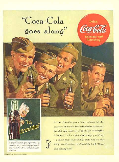 When the US Army landed in North Africa, among the equipment brought ashore was 3 complete Coca Cola bottling plants.Coca-Cola CEO Robert Woodruff made a point of supporting US troops so metal cans were introduced to meet their needs. In 1941, when the United States entered the war, Woodruff decided that Coca Cola's place was near the front line. - See more at: http://luckypuppyoddfacts.com/WWII.html#sthash.kY5z6Irg.dpuf