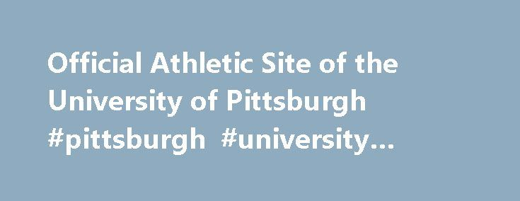 Official Athletic Site of the University of Pittsburgh #pittsburgh #university #online http://memphis.remmont.com/official-athletic-site-of-the-university-of-pittsburgh-pittsburgh-university-online/  # Youtsey Rounds Out Pitt Wrestling Staff Four Kickoff Times Announced for Pitt Football Pitt's Samy Helmbacher Shines at French Nationals Baseball Experience Continues to Grow at Pitt Panthers Advance in Two Events on Final Day at East Prelims Tuesday, April 25, 2017 – How have you grown as an…