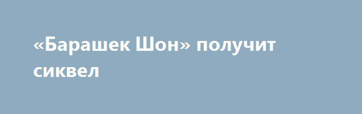 «Барашек Шон» получит сиквел Студия Aardman Animations объявила озапуске впроизводство продолжения мультфильма «Барашек Шон».