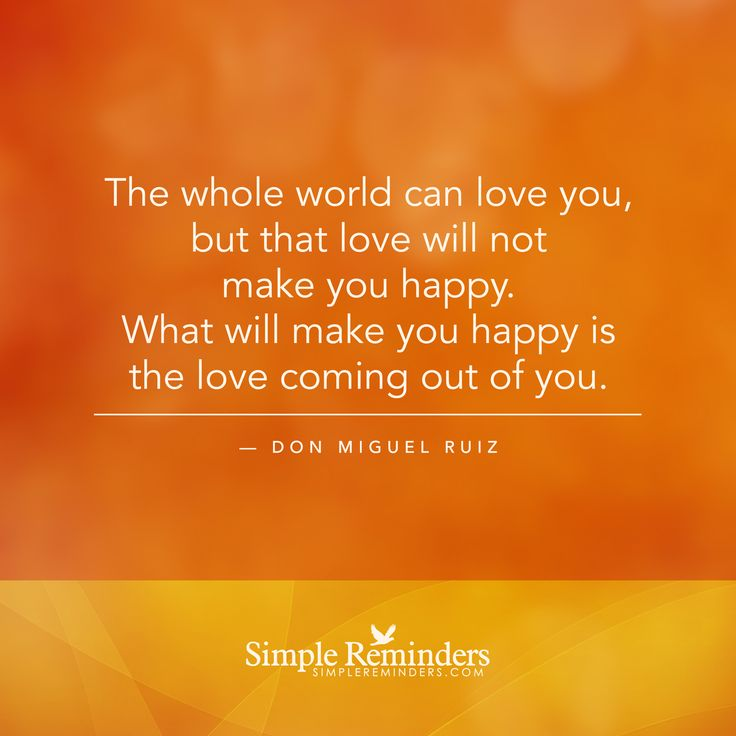 Love yourself - The whole world can love you, but that love will not make you happy. What will make you happy is the love coming out of you. — Don Miguel Ruiz