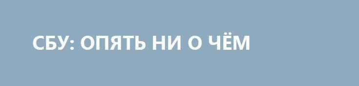 СБУ: ОПЯТЬ НИ О ЧЁМ http://rusdozor.ru/2017/04/03/sbu-opyat-ni-o-chyom/  После недавних откровений СБУ, которые доказали поставки российских вооружений с помощью осколочных гранат к РПГ-7 болгарского производства, я решил снова начать мониторить их сайт и фейсбук. А вдруг ещё чего интересного решат засветить. Но пока что всё очень запущено — ...