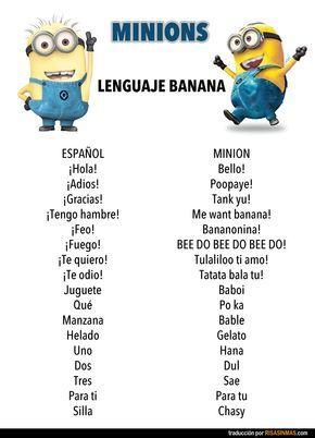 El lenguaje banana de los Minions. ESPAÑOL -> MINION¡Hola! -> Bello!¡Adios! -> Poopaye!¡Gracias! -> Tank yu!¡Tengo hambre! -> Me want banana!¡Feo! -> Bananonina!¡Fuego! -> BEE DO BEE DO BEE DO!¡Te quiero! -> Tulaliloo ti amo!¡Te odio! -> Tatata bala tu!Juguete -> BaboiQué -> Po kaManzana -> BableHelado -> GelatoUno -> HanaDos -> DulTres -> SaePara ti -> Para tuSilla -> Chasy