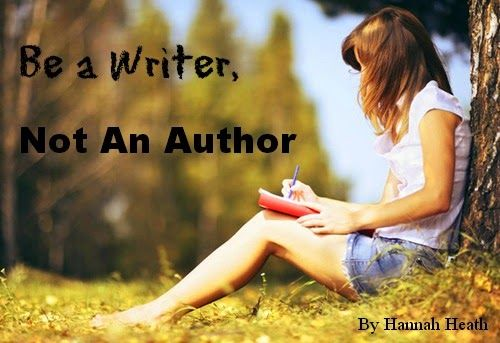 Be A Writer, Not An Author - Don't let your ambition for your writing overtake your love for creating stories.