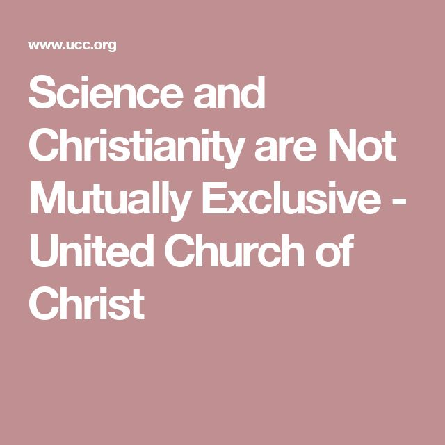 Science and Christianity are Not Mutually Exclusive - United Church of Christ
