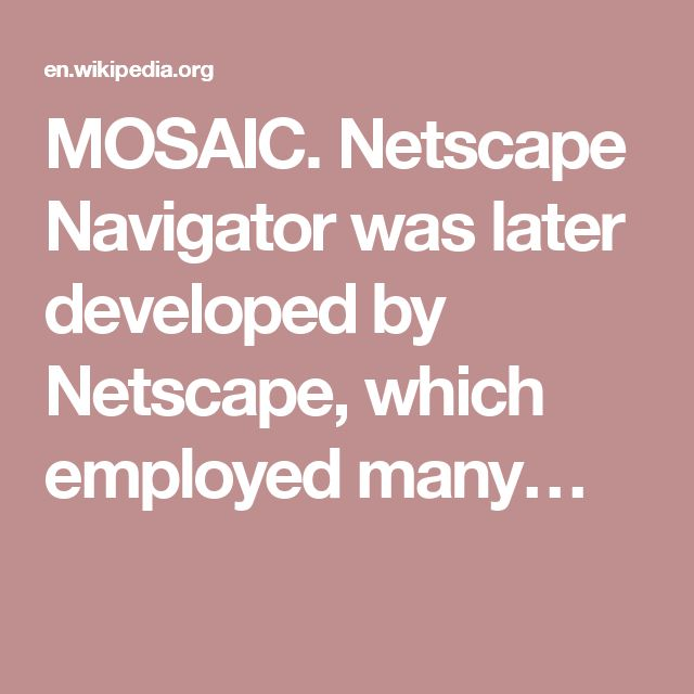 MOSAIC. Netscape Navigator was later developed by Netscape, which employed many…
