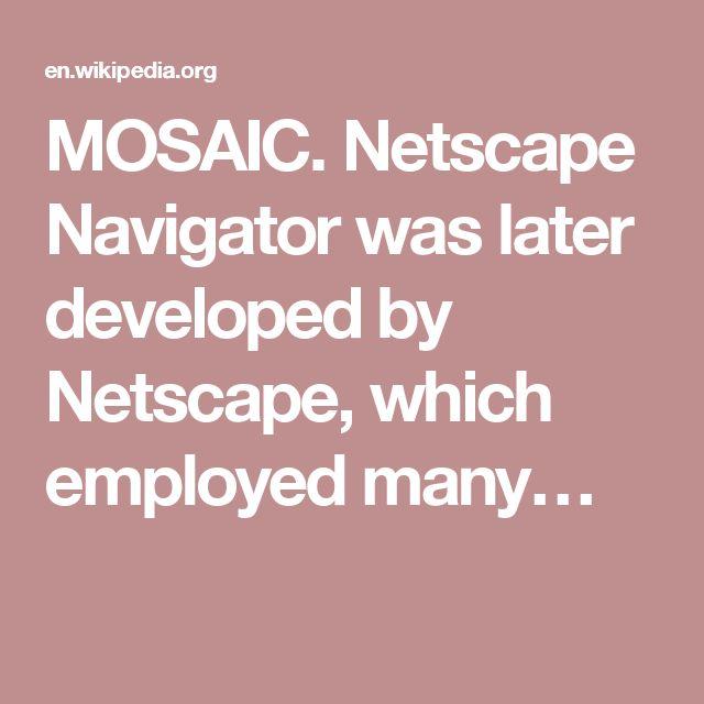 MOSAIC. Netscape Navigator was later developed by Netscape, which employed many…