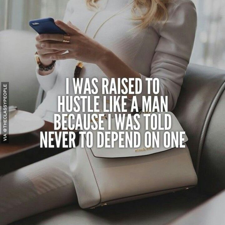 I was raised to depend on men and that's how I learned that was the worst teaching of my life! I taught myself how to hustle like one and EVERYTHING I own is 100% mine, beautiful and no man can take it.