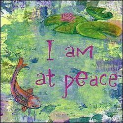 I am at peace. Be the peace feel the peace embody peace...as your daily Mantra in a chaotic world no matter the circumstances be the calm amidst chaos be at peace not simply for ones self but for All those around you be a calm source of peace in any storm and bring peace and healing to the World even one person can create a ripple a wave of goodness and of peace. Be the Change. Be at Peace