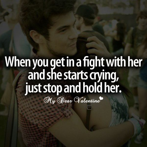 When you get in  a fight with her and she starts crying, just stop and hold her. #quotes
