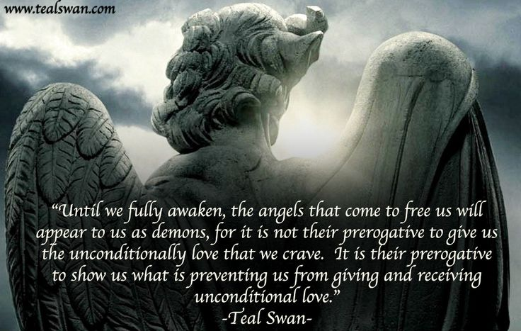 """Until we fully awaken, the angels that come to free us will appear to us as demons, for it is not their prerogative to give us the unconditional love that we crave. It is their prerogative to show us what is preventing us from giving and recieving unconditional love."" Quote by Teal Swan (The Spiritual Catalyst)"