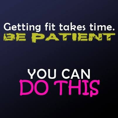 Getting fit takes time. BE PATIENT YOU CAN DO THIS