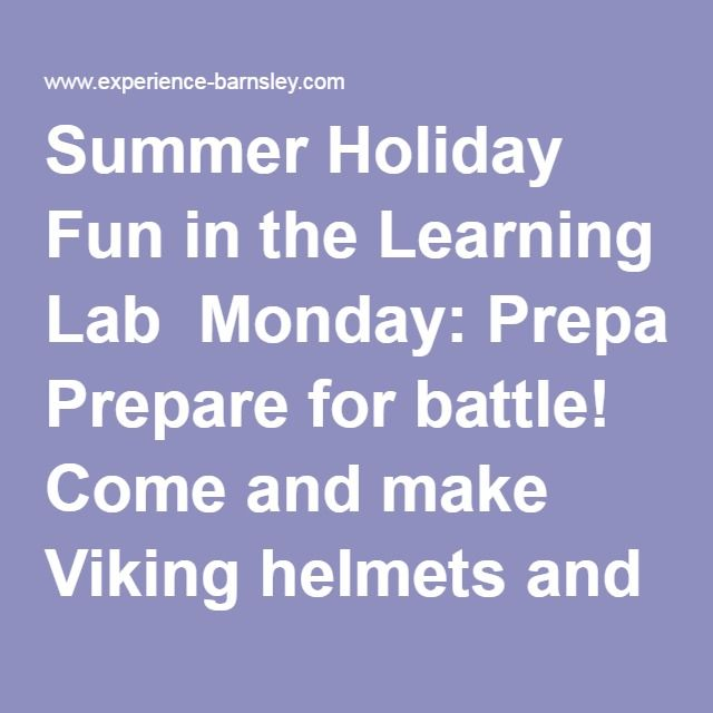 Summer Holiday Fun in the Learning Lab  Monday: Prepare for battle! Come and make Viking helmets and body armour  Tuesday: Make yourself heard and create a Viking horn  Wednesday: Design and make your own Viking warrior brooch  Thursday: Build your own mini Viking longboat to take home  Friday: Join us for Lego fun and face painting  Every weekday, 11am - 2pm  Free drop in activit