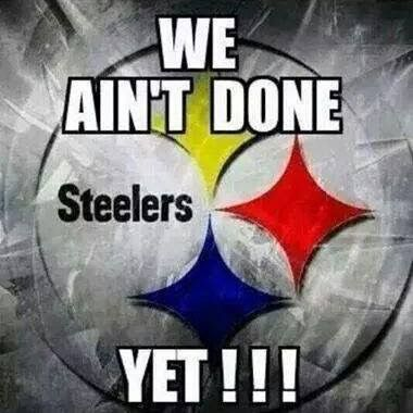 STEELERS - WE AIN'T DONE YET!!!