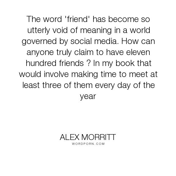 "Alex Morritt - ""The word 'friend' has become so utterly void of meaning in a world governed by social..."". quotes, friend, friendship, friends, obsession, value, values, meaning, words, society, quote, quotes-to-live-by, media, meaning-of-life, social-media, relationship-quotes, friendships, emptiness, word, friendly, social-commentary, meaningful, genuine, shallowness, social-norms, true-friends, fake, friendship-quotes, society-s-increasing-stupidity, obsessions, lack-of-communication…"