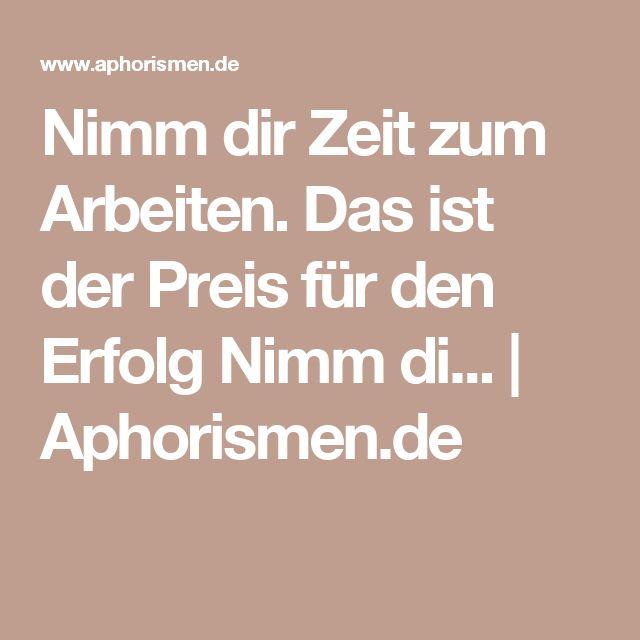 Nimm dir Zeit zum Arbeiten.  Das ist der Preis für den Erfolg  Nimm di...   Aphorismen.de