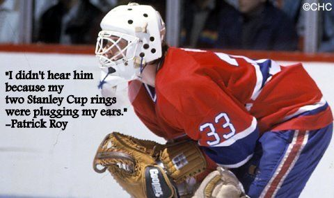 Patrick Roy responding to Jeremy Roenick during the NHL playoffs. Such a good chirp.