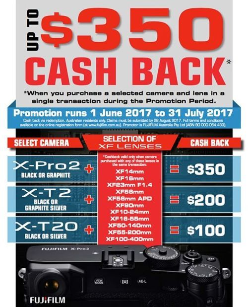 Get up to $350 cash back when you purchase a selected camera and lens in a single transaction now through 31st July 2017. Cash Back Amounts: X-Pro2 (Black or Graphite)  Selected XF Lens = $350 cash back X-T2 (Black or Graphite Silver)  Selected XF Lens = $200 cash back X-T20 (Black or Silver)  Selected XF Lens = $100 cash back Selected XF Lenses - XF14mm XF16mm XF23mm F1.4 (XF23mm F2 NOT included) XF56mm XF56mm APD XF90mm XF10-24mm XF16-55mm XF50-140mm XF55-200mm XF100-400mm When you…