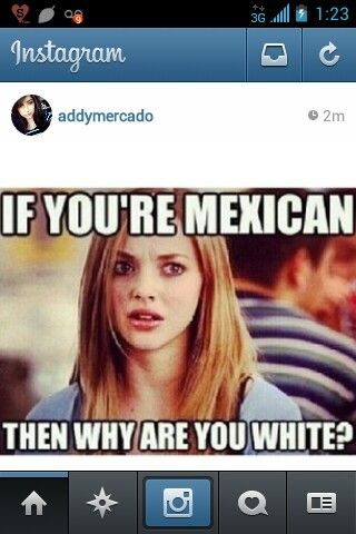 Lmao, story of my life, light skinned mexican, mexicant, lol, haha, karen, mean girls, instagram funnies, funny quotes