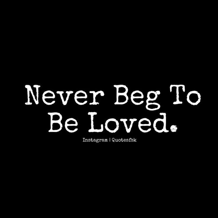 Never beg someone to love or be with you, because when you do, you give them the power to use and walk all over you. Never beg to be loved. Don't try to force things with nobody.