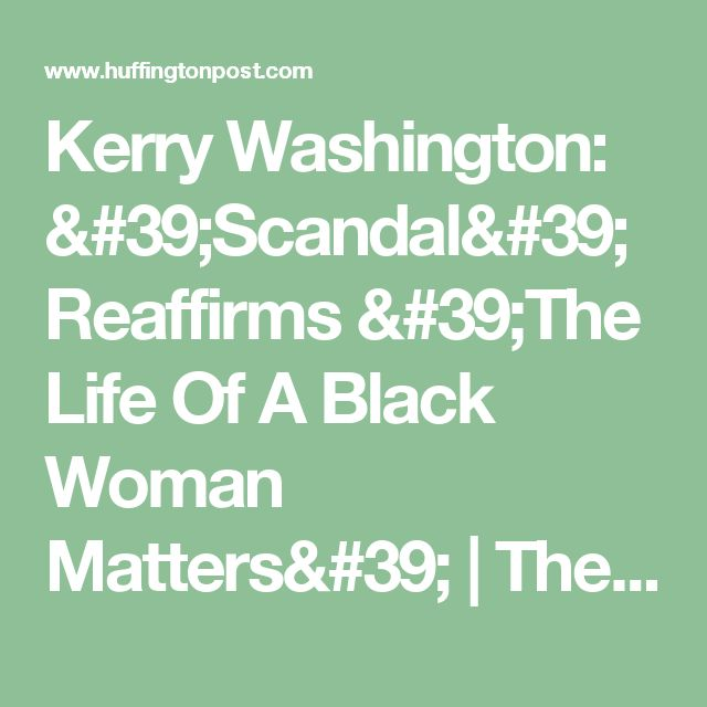 Kerry Washington: 'Scandal' Reaffirms 'The Life Of A Black Woman Matters' | The Huffington Post