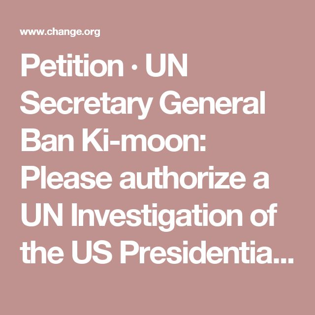 Petition · UN Secretary General Ban Ki-moon: Please authorize a UN Investigation of the US Presidential election · Change.org