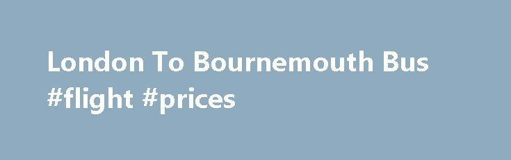 London To Bournemouth Bus #flight #prices http://travel.nef2.com/london-to-bournemouth-bus-flight-prices/  #cheap travel tickets # London To Bournemouth Head to the beach with megabus.com Life's a beach in Bournemouth with its golden sands, iconic beach huts and historic piers – and it's yours for the taking. Your journey will depart from London Victoria on Buckingham Palace Road and arrive in to the bus station on Holdenhurst […]