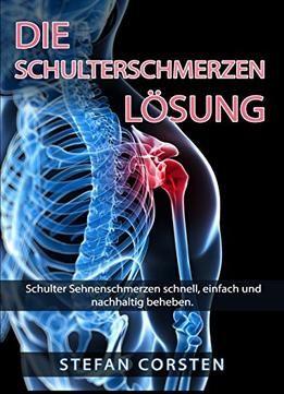 Die Schulterschmerzen Loesung: Schulter Sehnenschmerzen Schnell Einfach Und Nachhaltig Beheben. PDF