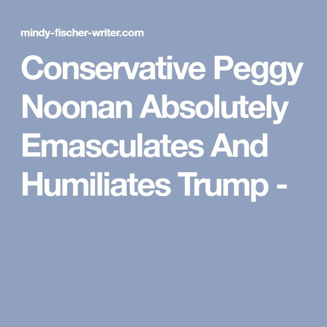Conservative Peggy Noonan Absolutely Emasculates And Humiliates Trump -